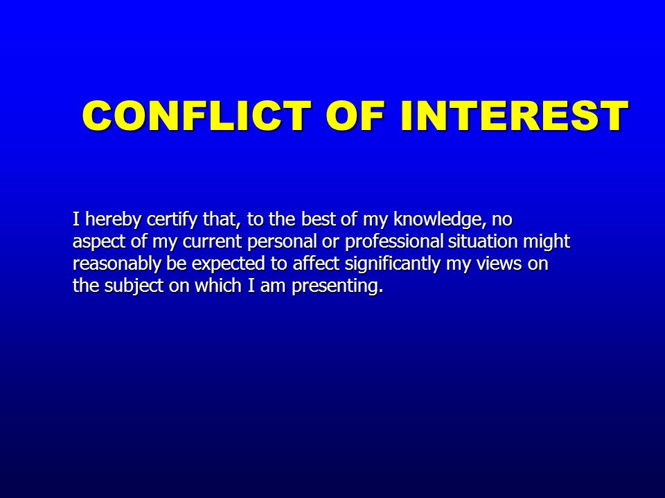 CONFLICT OF INTEREST I hereby certify that, to the best of my knowledge, no aspect of my current personal or professional situation might reasonably be expected to affect significantly my views on the subject on which I am presenting.