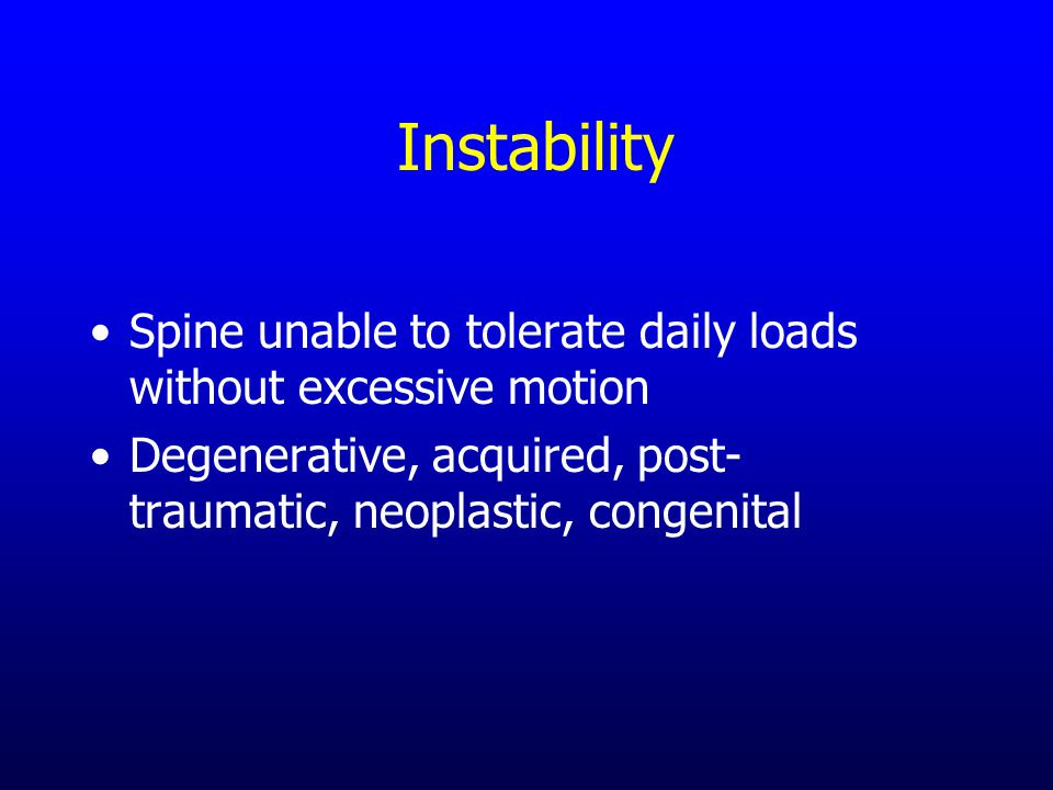 Instability Spine unable to tolerate daily loads without excessive motion Degenerative, acquired, post- traumatic, neoplastic, congenital