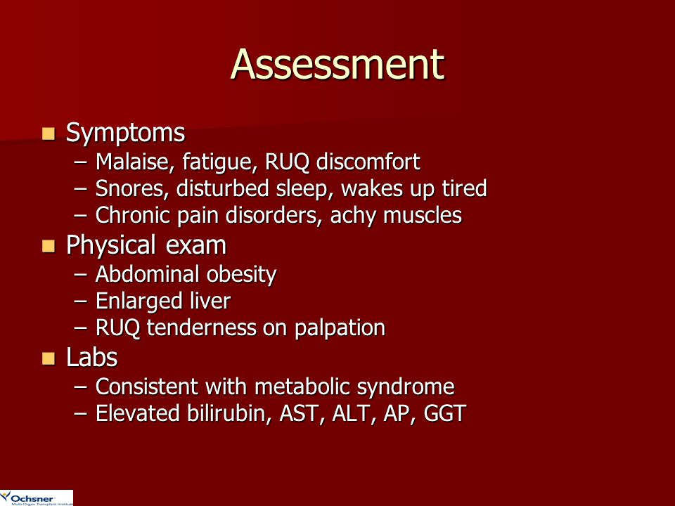 Assessment Symptoms Symptoms –Malaise, fatigue, RUQ discomfort –Snores, disturbed sleep, wakes up tired –Chronic pain disorders, achy muscles Physical