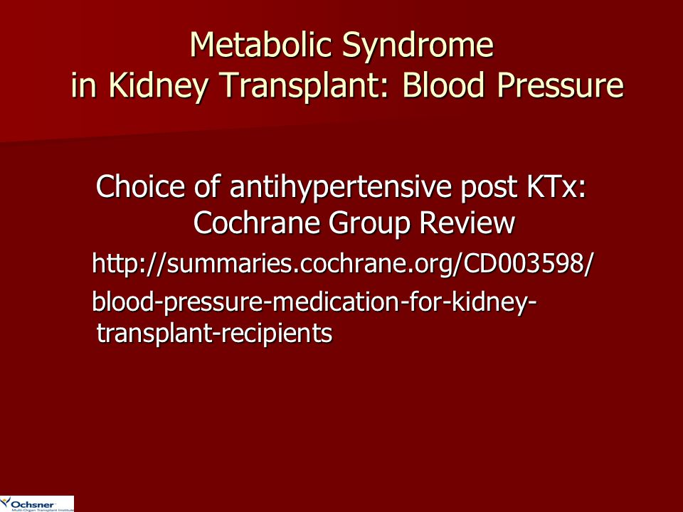 Metabolic Syndrome in Kidney Transplant: Blood Pressure Choice of antihypertensive post KTx: Cochrane Group Review http://summaries.cochrane.org/CD003