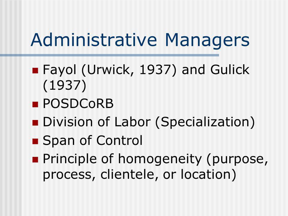 Administrative Managers Fayol (Urwick, 1937) and Gulick (1937) POSDCoRB Division of Labor (Specialization) Span of Control Principle of homogeneity (p