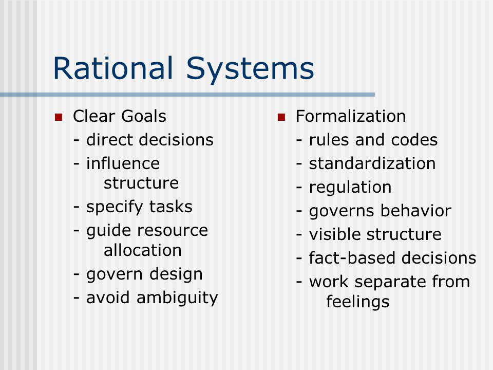 Rational Systems Clear Goals - direct decisions - influence structure - specify tasks - guide resource allocation - govern design - avoid ambiguity Formalization - rules and codes - standardization - regulation - governs behavior - visible structure - fact-based decisions - work separate from feelings