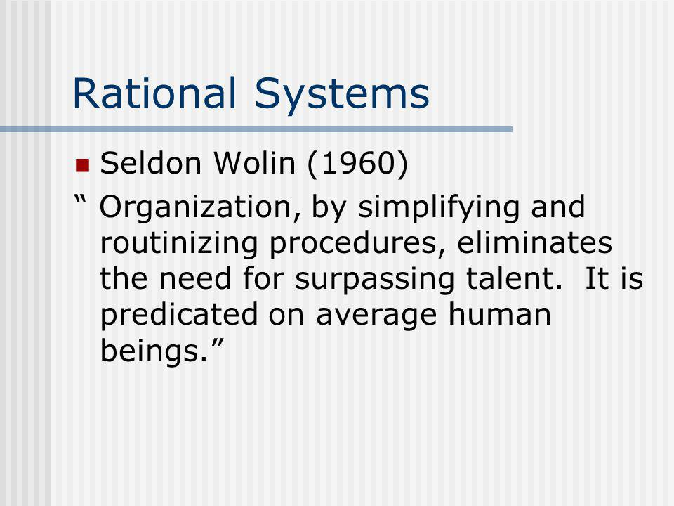 """Rational Systems Seldon Wolin (1960) """" Organization, by simplifying and routinizing procedures, eliminates the need for surpassing talent. It is predi"""