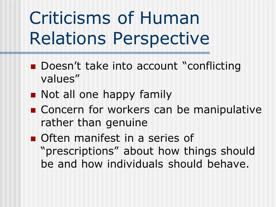 Criticisms of Human Relations Perspective Doesn't take into account conflicting values Not all one happy family Concern for workers can be manipulative rather than genuine Often manifest in a series of prescriptions about how things should be and how individuals should behave.