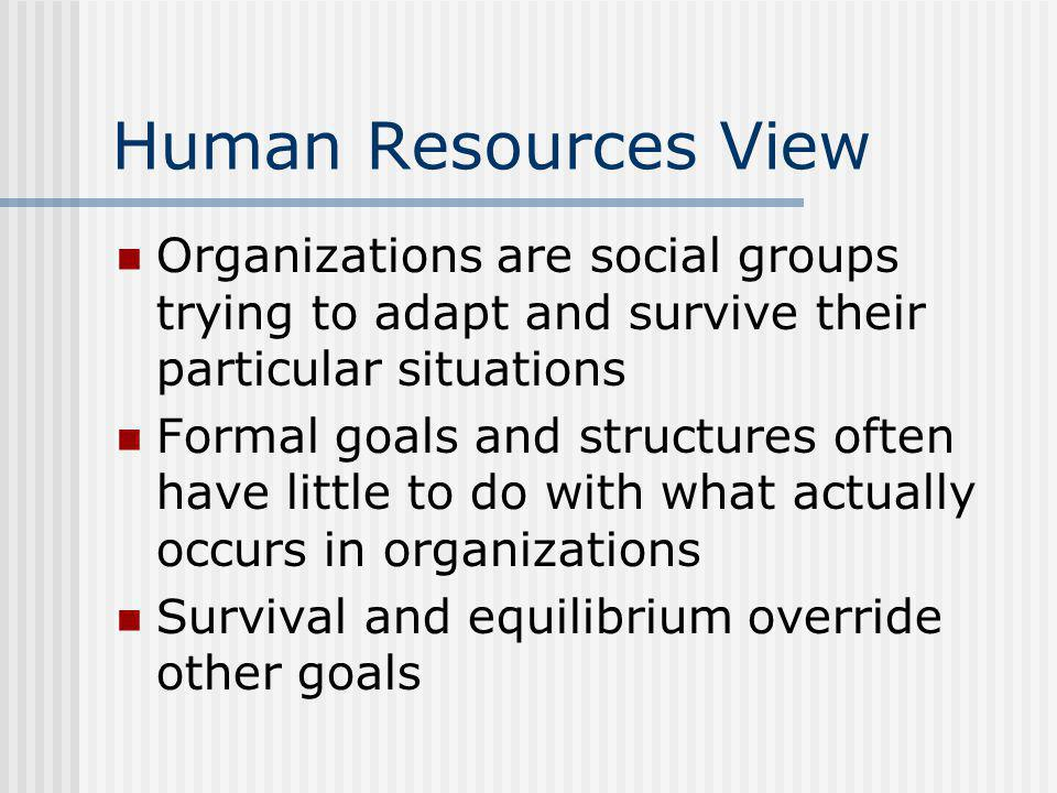 Human Resources View Organizations are social groups trying to adapt and survive their particular situations Formal goals and structures often have little to do with what actually occurs in organizations Survival and equilibrium override other goals
