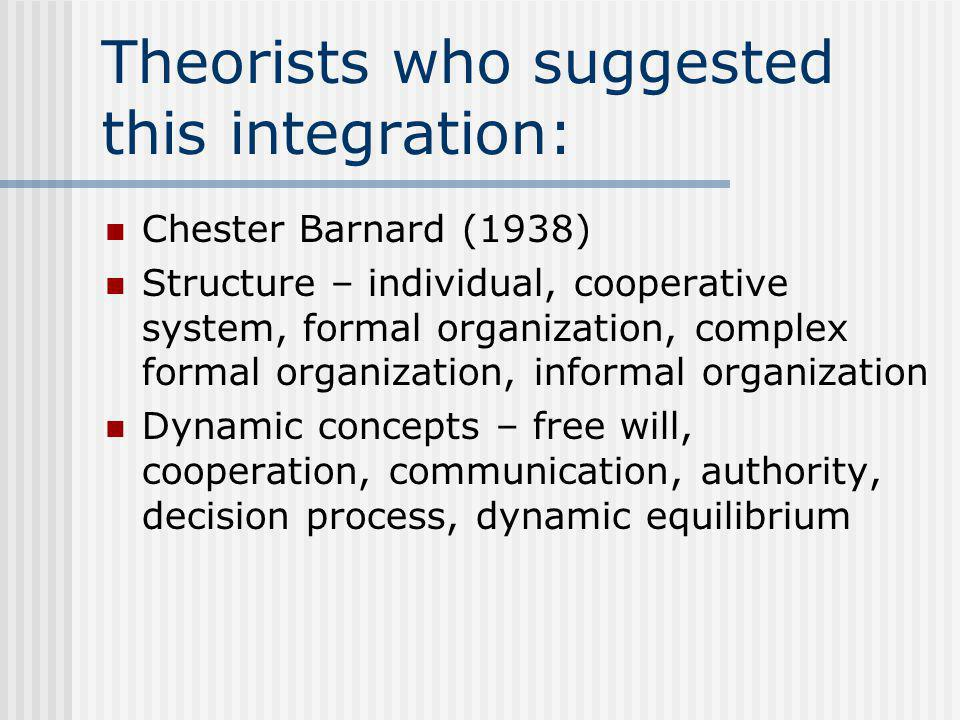 Theorists who suggested this integration: Chester Barnard (1938) Structure – individual, cooperative system, formal organization, complex formal organization, informal organization Dynamic concepts – free will, cooperation, communication, authority, decision process, dynamic equilibrium