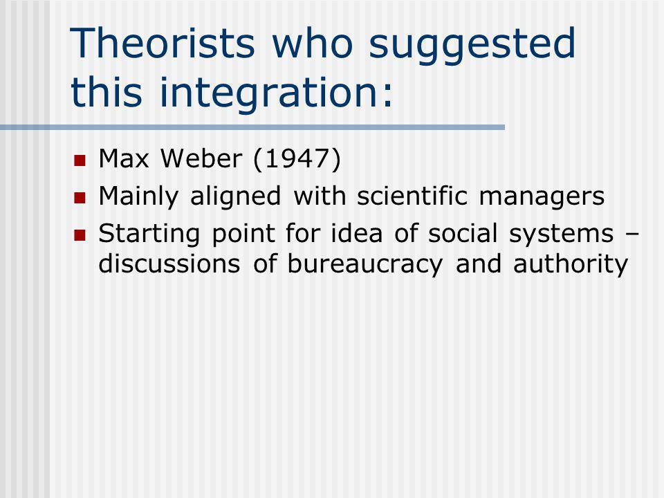 Theorists who suggested this integration: Max Weber (1947) Mainly aligned with scientific managers Starting point for idea of social systems – discussions of bureaucracy and authority