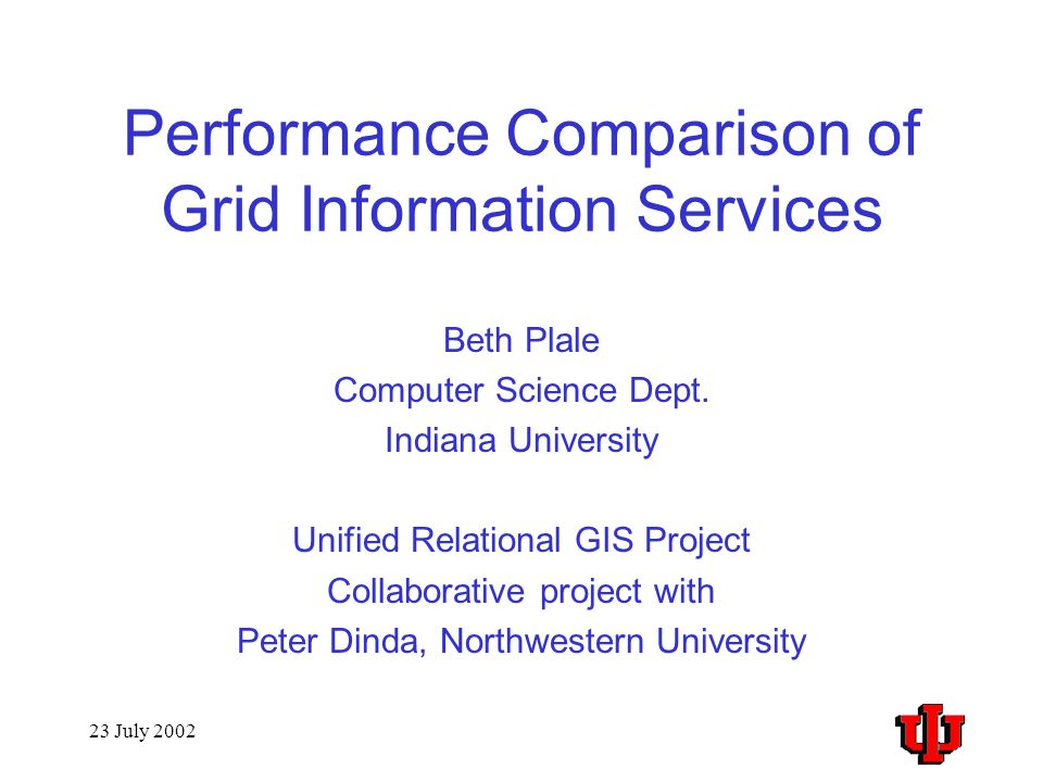 23 July 2002 Performance Comparison of Grid Information Services Beth Plale Computer Science Dept.