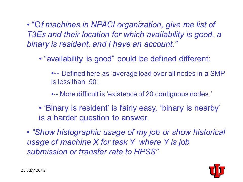 23 July 2002 Of machines in NPACI organization, give me list of T3Es and their location for which availability is good, a binary is resident, and I have an account. availability is good could be defined different: -- Defined here as 'average load over all nodes in a SMP is less than.50'.