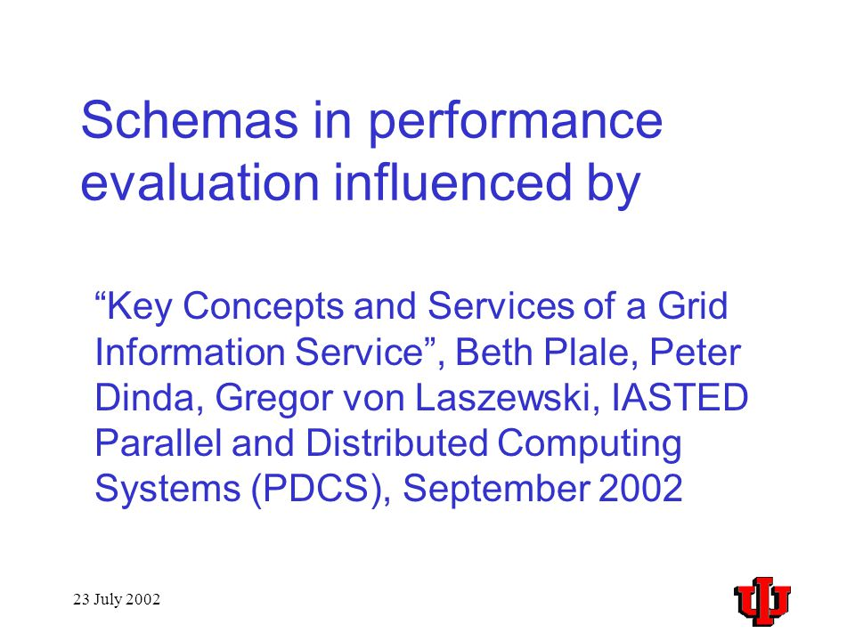 23 July 2002 Schemas in performance evaluation influenced by Key Concepts and Services of a Grid Information Service , Beth Plale, Peter Dinda, Gregor von Laszewski, IASTED Parallel and Distributed Computing Systems (PDCS), September 2002
