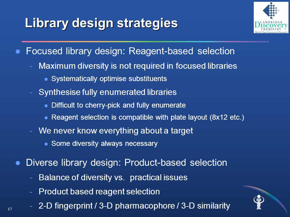 17 Library design strategies Focused library design: Reagent-based selection -Maximum diversity is not required in focused libraries Systematically optimise substituents -Synthesise fully enumerated libraries Difficult to cherry-pick and fully enumerate Reagent selection is compatible with plate layout (8x12 etc.) -We never know everything about a target Some diversity always necessary Diverse library design: Product-based selection -Balance of diversity vs.