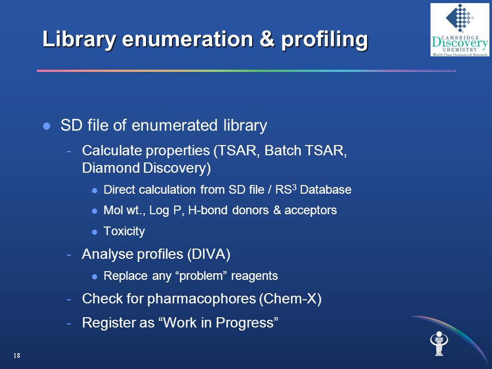 18 Library enumeration & profiling SD file of enumerated library -Calculate properties (TSAR, Batch TSAR, Diamond Discovery) Direct calculation from SD file / RS 3 Database Mol wt., Log P, H-bond donors & acceptors Toxicity -Analyse profiles (DIVA) Replace any problem reagents -Check for pharmacophores (Chem-X) -Register as Work in Progress