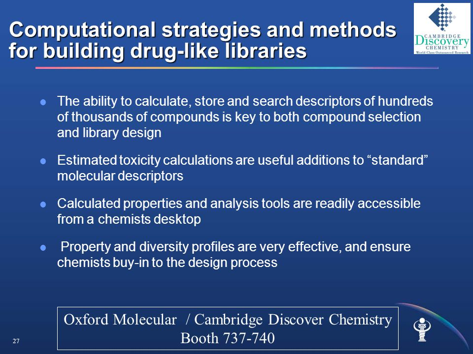 27 Computational strategies and methods for building drug-like libraries The ability to calculate, store and search descriptors of hundreds of thousands of compounds is key to both compound selection and library design Estimated toxicity calculations are useful additions to standard molecular descriptors Calculated properties and analysis tools are readily accessible from a chemists desktop Property and diversity profiles are very effective, and ensure chemists buy-in to the design process Oxford Molecular / Cambridge Discover Chemistry Booth 737-740