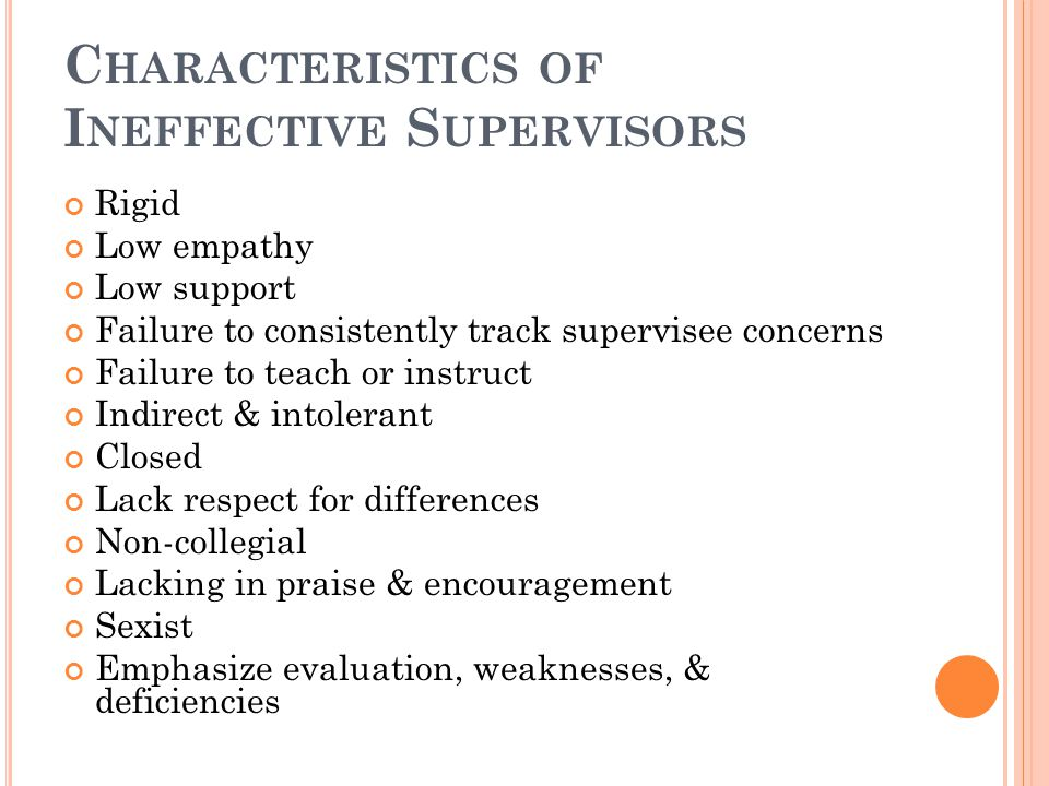 C HARACTERISTICS OF E FFECTIVE S UPERVISORS Empathetic Supportive Flexible Interested in supervision Track supervisees effectively Link theory with pr