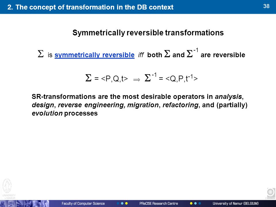 38  is symmetrically reversible  iff both  and  are reversible  =   = SR-transformations are the most desirable operators in analysis, design, reverse engineering, migration, refactoring, and (partially) evolution processes 2.