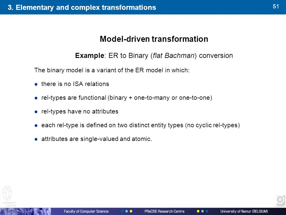 51 Model-driven transformation Example: ER to Binary (flat Bachman) conversion The binary model is a variant of the ER model in which: l there is no ISA relations l rel-types are functional (binary + one-to-many or one-to-one) l rel-types have no attributes l each rel-type is defined on two distinct entity types (no cyclic rel-types) l attributes are single-valued and atomic.
