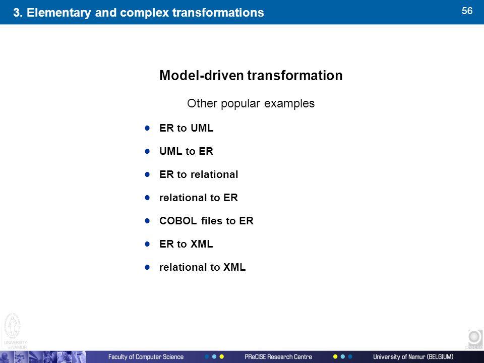 56 Model-driven transformation Other popular examples  ER to UML  UML to ER  ER to relational  relational to ER  COBOL files to ER  ER to XML 