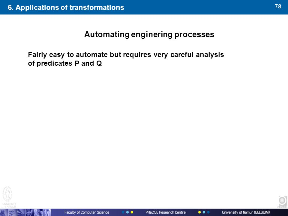 78 Fairly easy to automate but requires very careful analysis of predicates P and Q Automating enginering processes 6. Applications of transformations