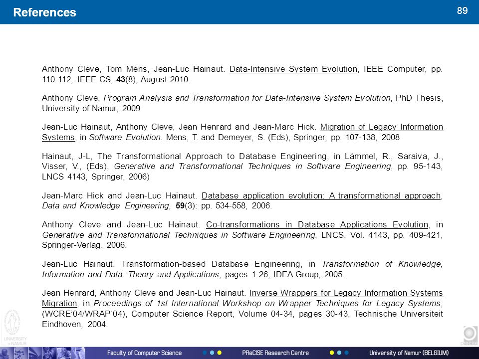 89 References Anthony Cleve, Tom Mens, Jean-Luc Hainaut. Data-Intensive System Evolution, IEEE Computer, pp. 110-112, IEEE CS, 43(8), August 2010. Ant