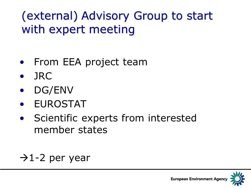 (external) Advisory Group to start with expert meeting From EEA project team JRC DG/ENV EUROSTAT Scientific experts from interested member states  1-2 per year