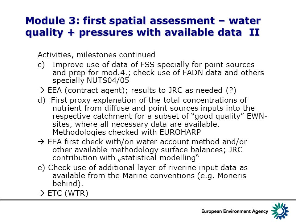 Module 3: first spatial assessment – water quality + pressures with available data II Activities, milestones continued c)Improve use of data of FSS specially for point sources and prep for mod.4.; check use of FADN data and others specially NUTS04/05  EEA (contract agent); results to JRC as needed ( ) d) First proxy explanation of the total concentrations of nutrient from diffuse and point sources inputs into the respective catchment for a subset of good quality EWN- sites, where all necessary data are available.