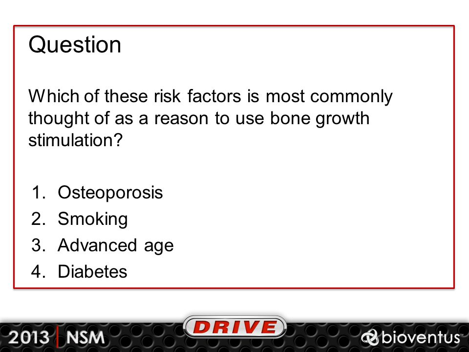 Question Which of these risk factors is most commonly thought of as a reason to use bone growth stimulation? 1.Osteoporosis 2.Smoking 3.Advanced age 4