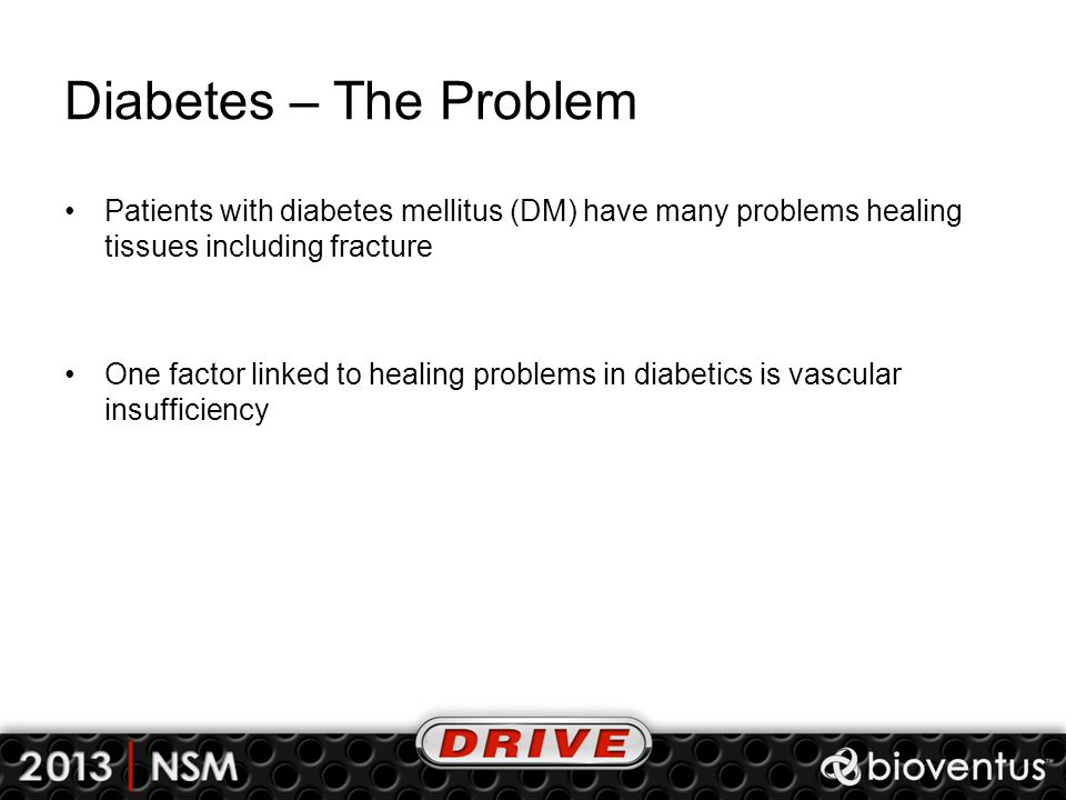 Diabetes – The Problem Patients with diabetes mellitus (DM) have many problems healing tissues including fracture One factor linked to healing problems in diabetics is vascular insufficiency
