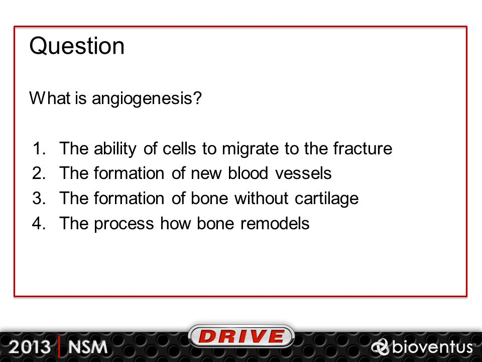 Question What is angiogenesis? 1.The ability of cells to migrate to the fracture 2.The formation of new blood vessels 3.The formation of bone without