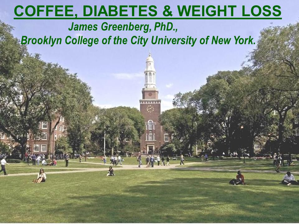 COFFEE, DIABETES & WEIGHT LOSS James Greenberg, PhD., Brooklyn College of the City University of New York.