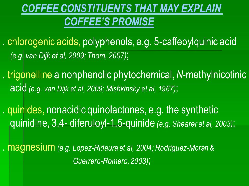 COFFEE CONSTITUENTS THAT MAY EXPLAIN COFFEE'S PROMISE. chlorogenic acids, polyphenols, e.g. 5-caffeoylquinic acid (e.g. van Dijk et al, 2009; Thom, 20