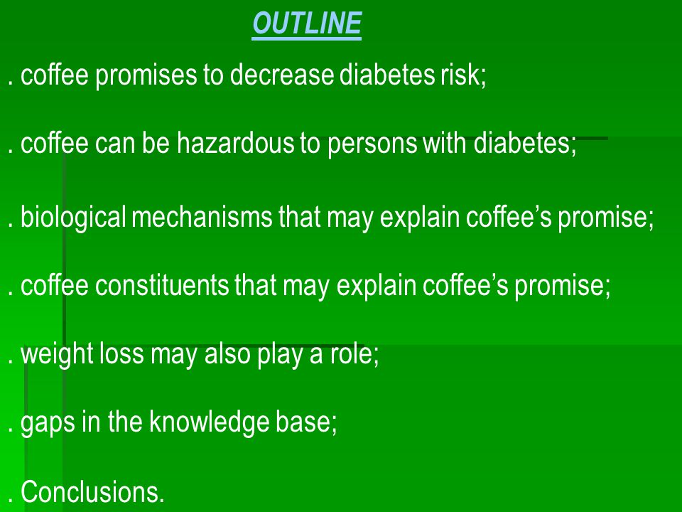 . gaps in the knowledge base; OUTLINE. coffee promises to decrease diabetes risk;. biological mechanisms that may explain coffee's promise;. coffee ca