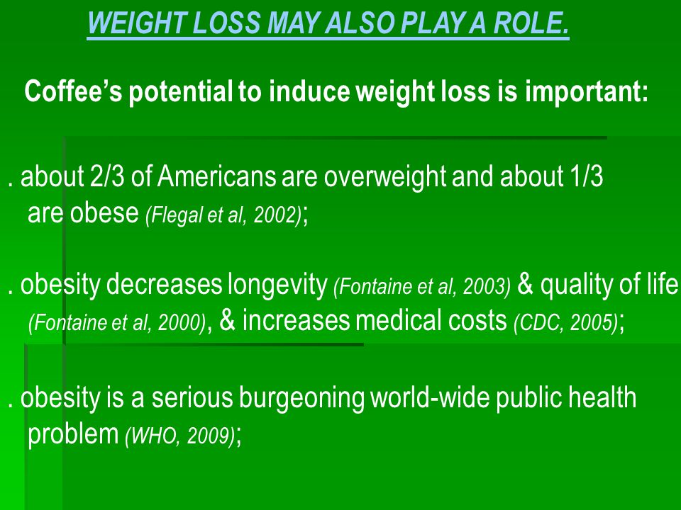 Coffee's potential to induce weight loss is important:. about 2/3 of Americans are overweight and about 1/3 are obese (Flegal et al, 2002) ;. obesity