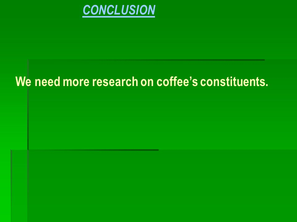 CONCLUSION We need more research on coffee's constituents.