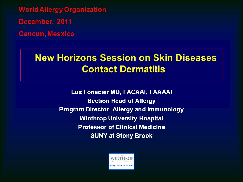 New Horizons Session on Skin Diseases Contact Dermatitis Luz Fonacier MD, FACAAI, FAAAAI Section Head of Allergy Program Director, Allergy and Immunology Winthrop University Hospital Professor of Clinical Medicine SUNY at Stony Brook World Allergy Organization December, 2011 Cancun, Mesxico Long Island, New York