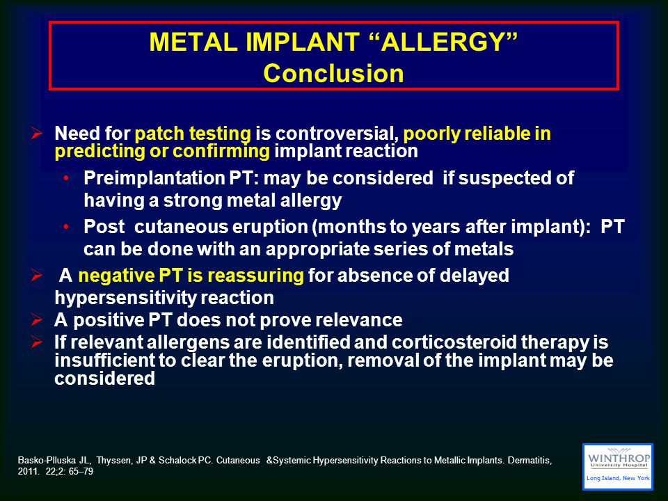 METAL IMPLANT ALLERGY Conclusion  Need for patch testing is controversial, poorly reliable in predicting or confirming implant reaction Preimplantation PT: may be considered if suspected of having a strong metal allergy Post cutaneous eruption (months to years after implant): PT can be done with an appropriate series of metals  A negative PT is reassuring for absence of delayed hypersensitivity reaction  A positive PT does not prove relevance  If relevant allergens are identified and corticosteroid therapy is insufficient to clear the eruption, removal of the implant may be considered Long Island, New York Basko-Plluska JL, Thyssen, JP & Schalock PC.
