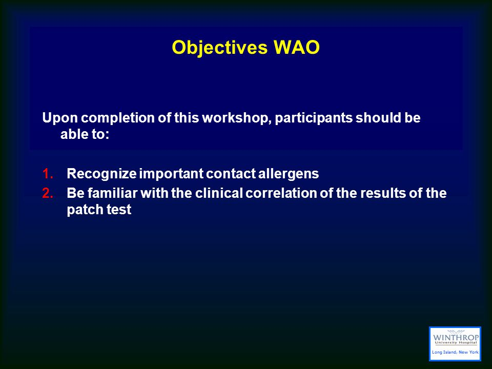 Objectives WAO Upon completion of this workshop, participants should be able to: 1.Recognize important contact allergens 2.Be familiar with the clinical correlation of the results of the patch test Long Island, New York