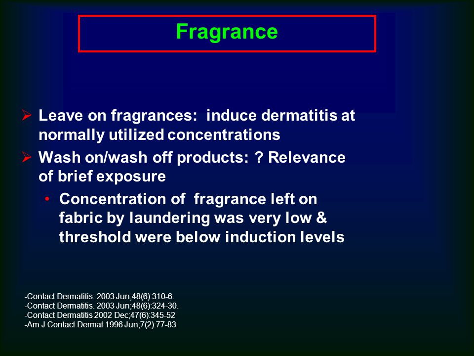 Fragrance  Leave on fragrances: induce dermatitis at normally utilized concentrations  Wash on/wash off products: .