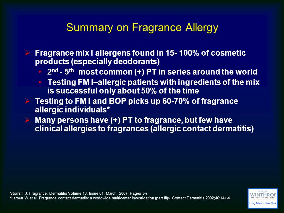 Summary on Fragrance Allergy  Fragrance mix I allergens found in 15- 100% of cosmetic products (especially deodorants) 2 nd - 5 th most common (+) PT in series around the world Testing FM I–allergic patients with ingredients of the mix is successful only about 50% of the time  Testing to FM I and BOP picks up 60-70% of fragrance allergic individuals*  Many persons have (+) PT to fragrance, but few have clinical allergies to fragrances (allergic contact dermatitis) Storrs F J.