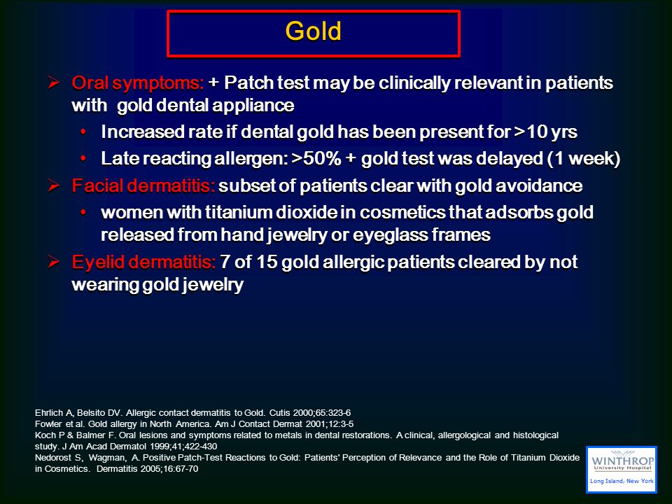 Gold  Oral symptoms: + Patch test may be clinically relevant in patients with gold dental appliance Increased rate if dental gold has been present for >10 yrs Late reacting allergen: >50% + gold test was delayed (1 week)  Facial dermatitis: subset of patients clear with gold avoidance women with titanium dioxide in cosmetics that adsorbs gold released from hand jewelry or eyeglass frames  Eyelid dermatitis: 7 of 15 gold allergic patients cleared by not wearing gold jewelry  Oral symptoms: + Patch test may be clinically relevant in patients with gold dental appliance Increased rate if dental gold has been present for >10 yrs Late reacting allergen: >50% + gold test was delayed (1 week)  Facial dermatitis: subset of patients clear with gold avoidance women with titanium dioxide in cosmetics that adsorbs gold released from hand jewelry or eyeglass frames  Eyelid dermatitis: 7 of 15 gold allergic patients cleared by not wearing gold jewelry Ehrlich A, Belsito DV.