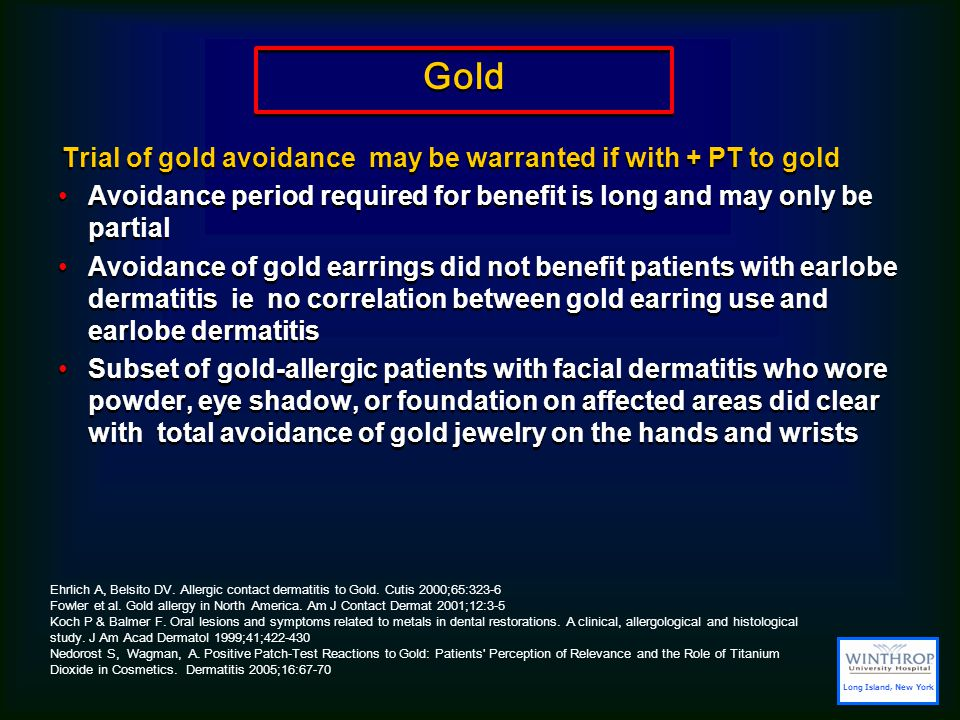 Gold Trial of gold avoidance may be warranted if with + PT to gold Avoidance period required for benefit is long and may only be partial Avoidance of gold earrings did not benefit patients with earlobe dermatitis ie no correlation between gold earring use and earlobe dermatitis Subset of gold-allergic patients with facial dermatitis who wore powder, eye shadow, or foundation on affected areas did clear with total avoidance of gold jewelry on the hands and wrists Trial of gold avoidance may be warranted if with + PT to gold Avoidance period required for benefit is long and may only be partial Avoidance of gold earrings did not benefit patients with earlobe dermatitis ie no correlation between gold earring use and earlobe dermatitis Subset of gold-allergic patients with facial dermatitis who wore powder, eye shadow, or foundation on affected areas did clear with total avoidance of gold jewelry on the hands and wrists Ehrlich A, Belsito DV.