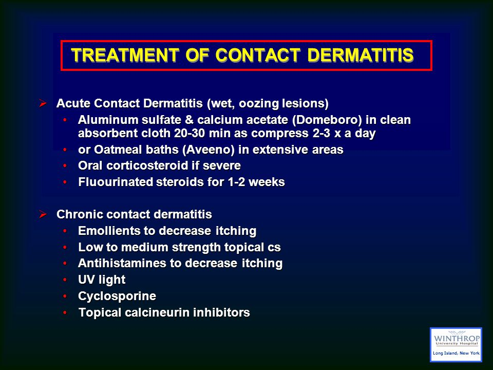  Acute Contact Dermatitis (wet, oozing lesions) Aluminum sulfate & calcium acetate (Domeboro) in clean absorbent cloth 20-30 min as compress 2-3 x a dayAluminum sulfate & calcium acetate (Domeboro) in clean absorbent cloth 20-30 min as compress 2-3 x a day or Oatmeal baths (Aveeno) in extensive areasor Oatmeal baths (Aveeno) in extensive areas Oral corticosteroid if severeOral corticosteroid if severe Fluourinated steroids for 1-2 weeksFluourinated steroids for 1-2 weeks  Chronic contact dermatitis Emollients to decrease itchingEmollients to decrease itching Low to medium strength topical csLow to medium strength topical cs Antihistamines to decrease itchingAntihistamines to decrease itching UV lightUV light CyclosporineCyclosporine Topical calcineurin inhibitorsTopical calcineurin inhibitors TREATMENT OF CONTACT DERMATITIS Long Island, New York