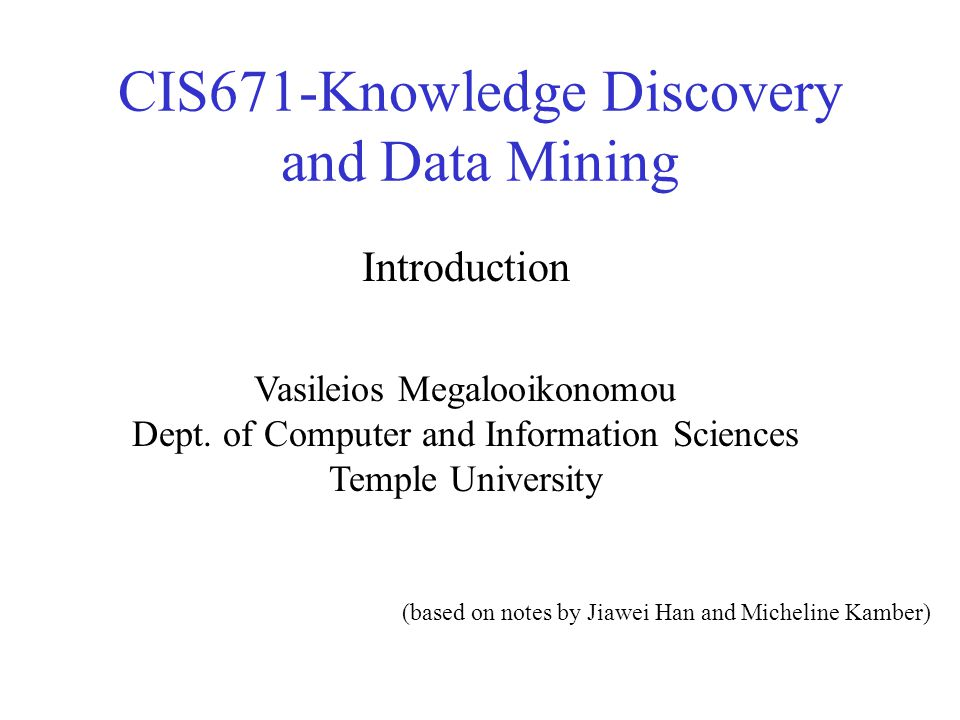 CIS671-Knowledge Discovery and Data Mining Vasileios Megalooikonomou Dept. of Computer and Information Sciences Temple University Introduction (based