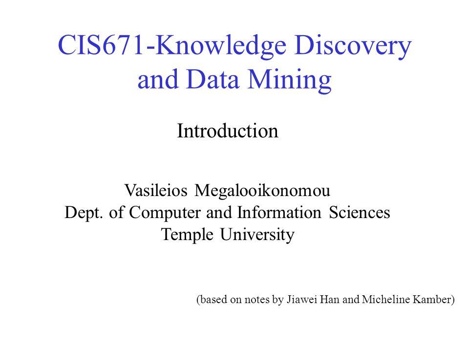 CIS671-Knowledge Discovery and Data Mining Vasileios Megalooikonomou Dept.