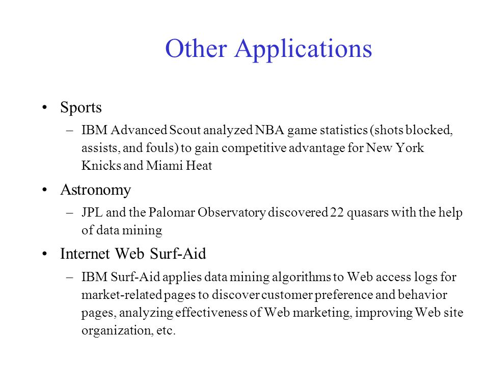 Other Applications Sports –IBM Advanced Scout analyzed NBA game statistics (shots blocked, assists, and fouls) to gain competitive advantage for New York Knicks and Miami Heat Astronomy –JPL and the Palomar Observatory discovered 22 quasars with the help of data mining Internet Web Surf-Aid –IBM Surf-Aid applies data mining algorithms to Web access logs for market-related pages to discover customer preference and behavior pages, analyzing effectiveness of Web marketing, improving Web site organization, etc.