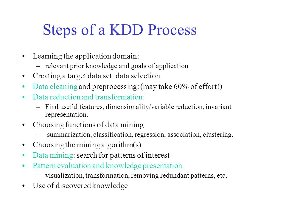 Steps of a KDD Process Learning the application domain: –relevant prior knowledge and goals of application Creating a target data set: data selection Data cleaning and preprocessing: (may take 60% of effort!) Data reduction and transformation: –Find useful features, dimensionality/variable reduction, invariant representation.