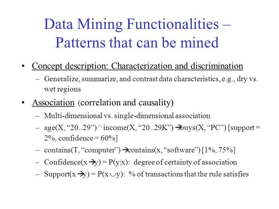 Data Mining Functionalities – Patterns that can be mined Concept description: Characterization and discrimination –Generalize, summarize, and contrast