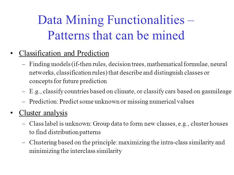 Data Mining Functionalities – Patterns that can be mined Outlier analysis –Outlier: a data object that does not comply with the general behavior of the data (can be detected using statistical tests that assume a prob.