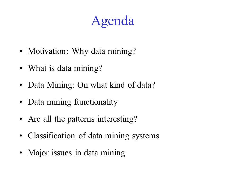 Agenda Motivation: Why data mining. What is data mining.