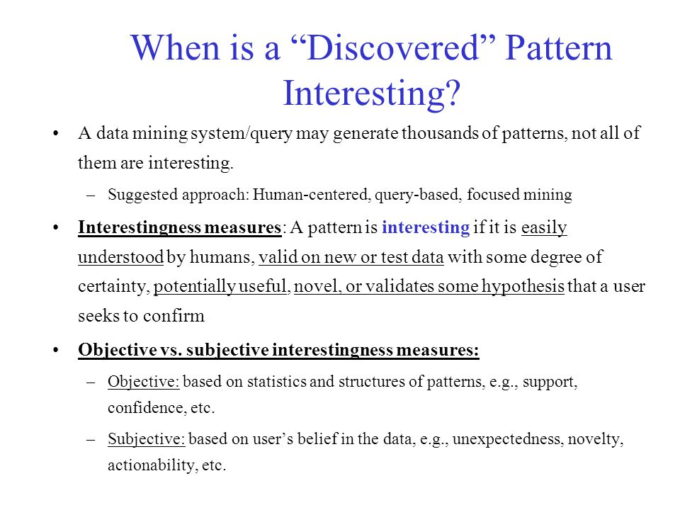 """When is a """"Discovered"""" Pattern Interesting? A data mining system/query may generate thousands of patterns, not all of them are interesting. –Suggested"""