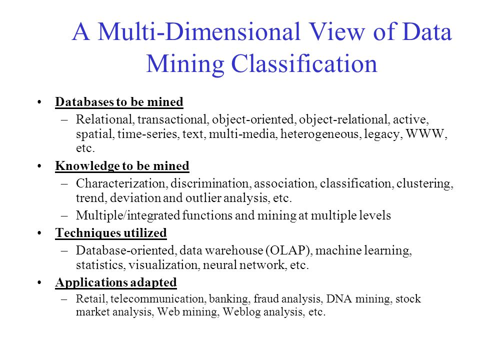 A Multi-Dimensional View of Data Mining Classification Databases to be mined –Relational, transactional, object-oriented, object-relational, active, s
